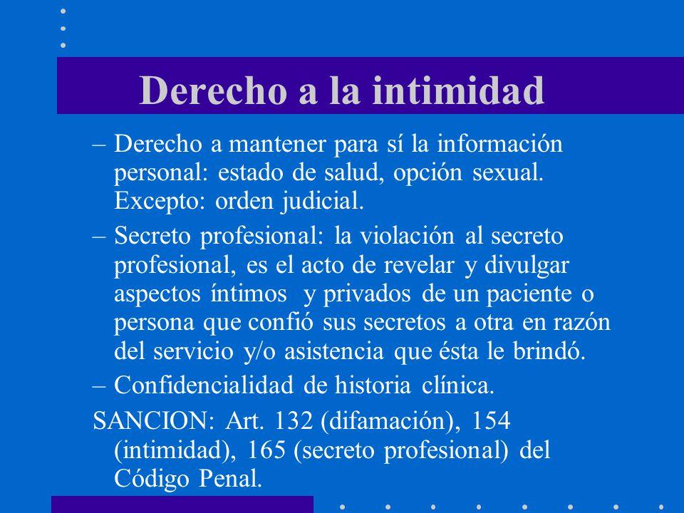 Derecho a la intimidad Derecho a mantener para sí la información personal: estado de salud, opción sexual. Excepto: orden judicial.