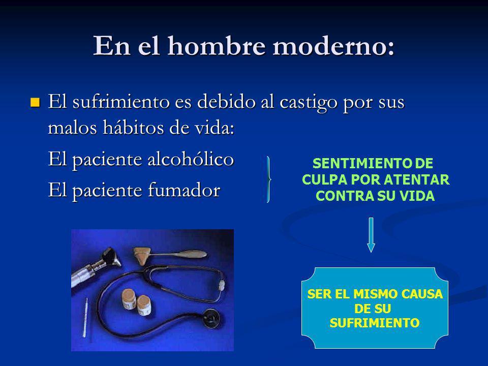 En el hombre moderno: El sufrimiento es debido al castigo por sus malos hábitos de vida: El paciente alcohólico.