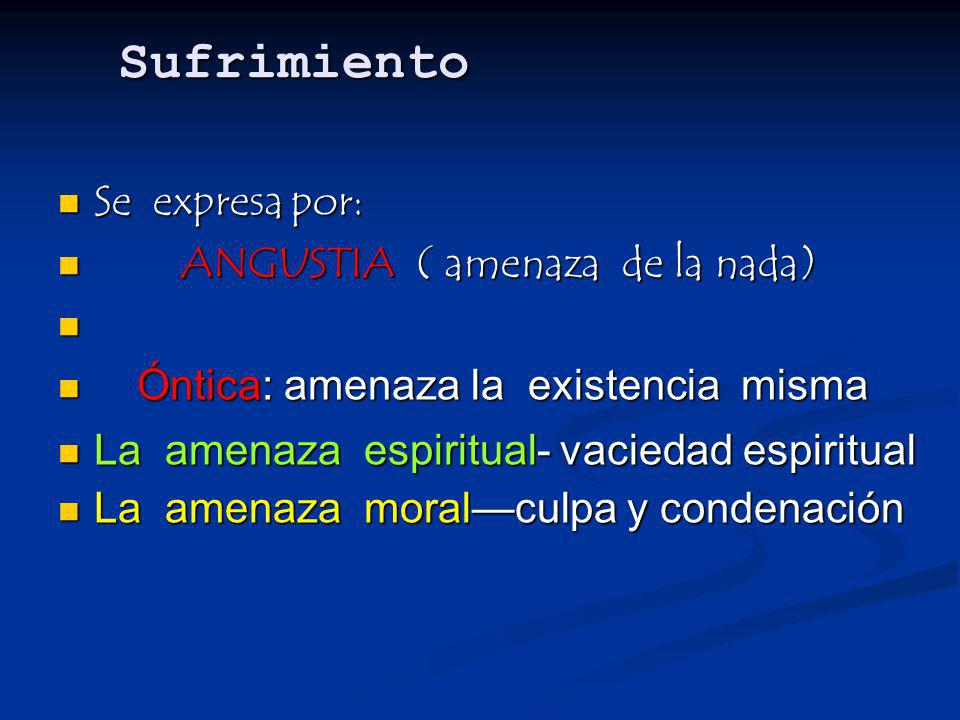 Sufrimiento Se expresa por: ANGUSTIA ( amenaza de la nada)