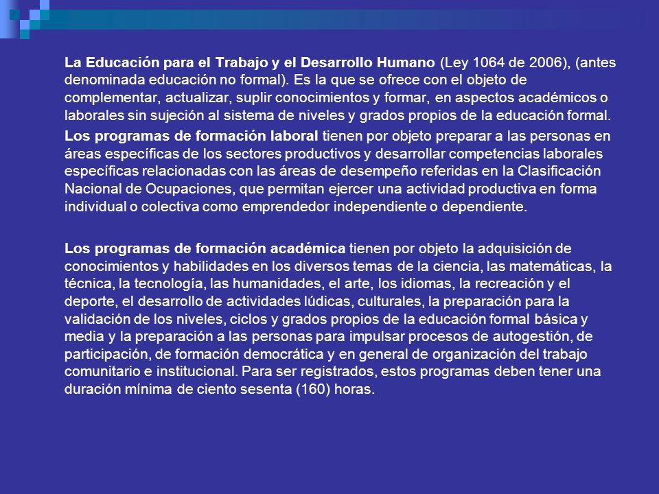 La Educación para el Trabajo y el Desarrollo Humano (Ley 1064 de 2006), (antes denominada educación no formal). Es la que se ofrece con el objeto de complementar, actualizar, suplir conocimientos y formar, en aspectos académicos o laborales sin sujeción al sistema de niveles y grados propios de la educación formal.