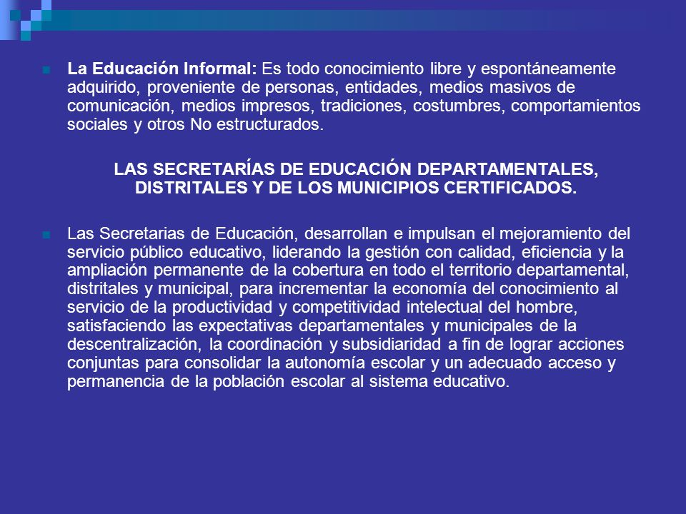 La Educación Informal: Es todo conocimiento libre y espontáneamente adquirido, proveniente de personas, entidades, medios masivos de comunicación, medios impresos, tradiciones, costumbres, comportamientos sociales y otros No estructurados.