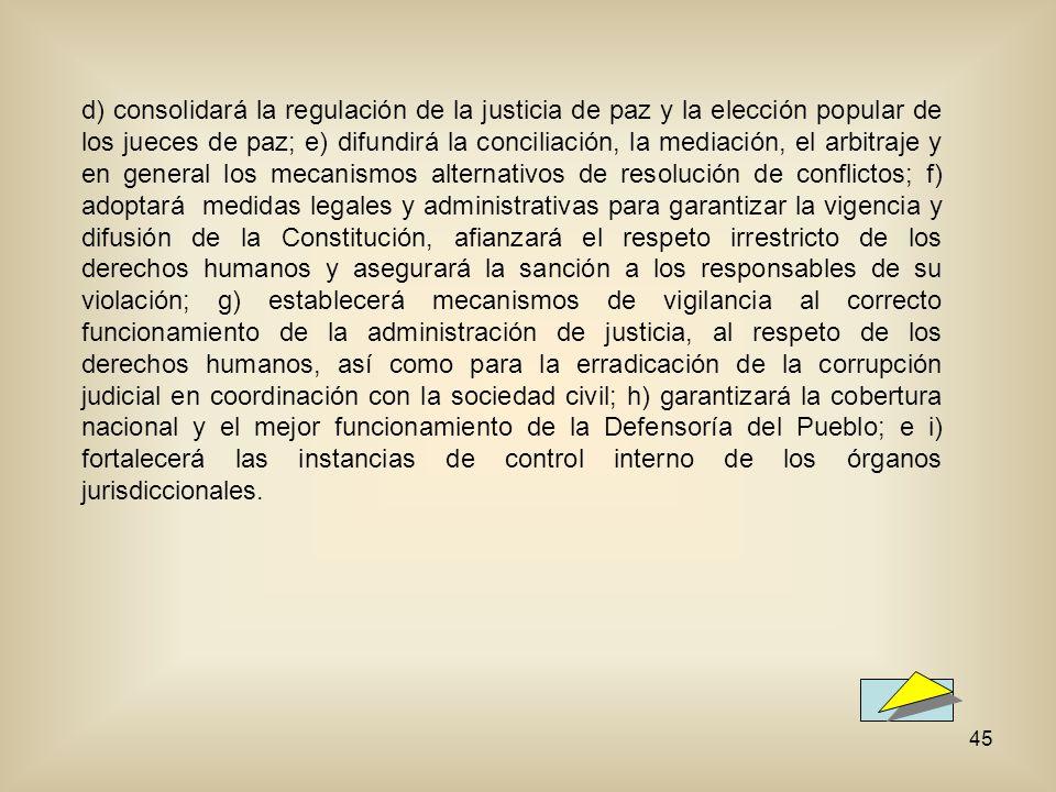 d) consolidará la regulación de la justicia de paz y la elección popular de los jueces de paz; e) difundirá la conciliación, la mediación, el arbitraje y en general los mecanismos alternativos de resolución de conflictos; f) adoptará medidas legales y administrativas para garantizar la vigencia y difusión de la Constitución, afianzará el respeto irrestricto de los derechos humanos y asegurará la sanción a los responsables de su violación; g) establecerá mecanismos de vigilancia al correcto funcionamiento de la administración de justicia, al respeto de los derechos humanos, así como para la erradicación de la corrupción judicial en coordinación con la sociedad civil; h) garantizará la cobertura nacional y el mejor funcionamiento de la Defensoría del Pueblo; e i) fortalecerá las instancias de control interno de los órganos jurisdiccionales.