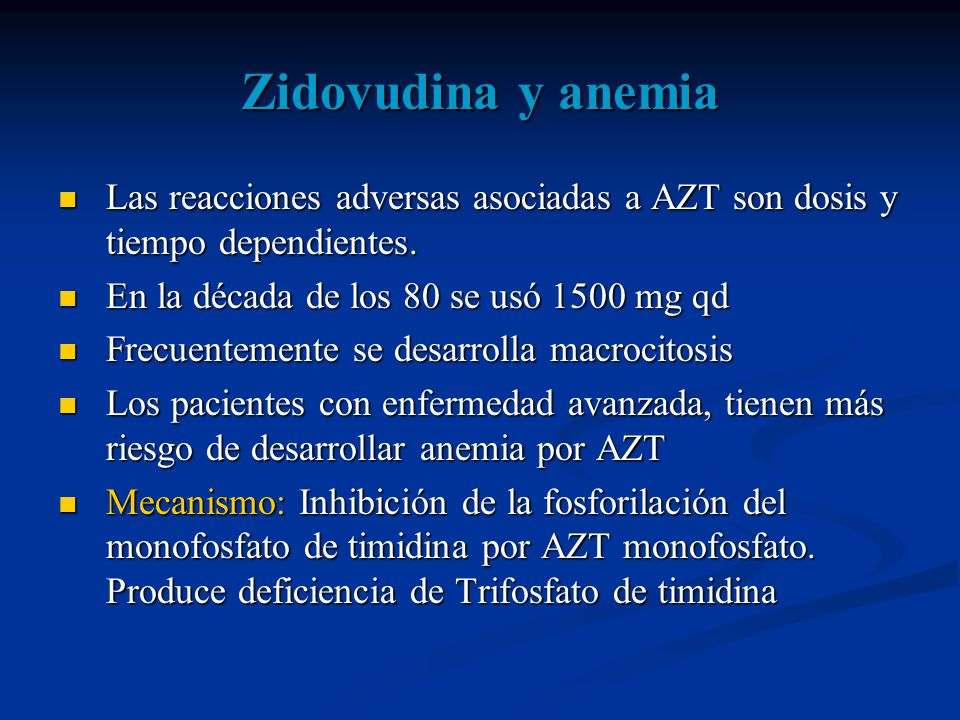 Zidovudina y anemia Las reacciones adversas asociadas a AZT son dosis y tiempo dependientes. En la década de los 80 se usó 1500 mg qd.