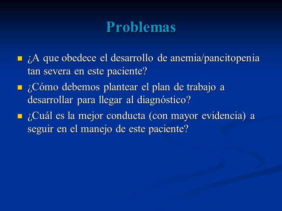 Problemas ¿A que obedece el desarrollo de anemia/pancitopenia tan severa en este paciente