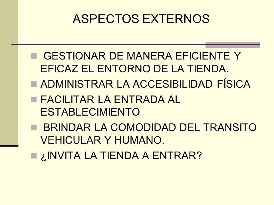 ASPECTOS EXTERNOS GESTIONAR DE MANERA EFICIENTE Y EFICAZ EL ENTORNO DE LA TIENDA. ADMINISTRAR LA ACCESIBILIDAD FÍSICA.