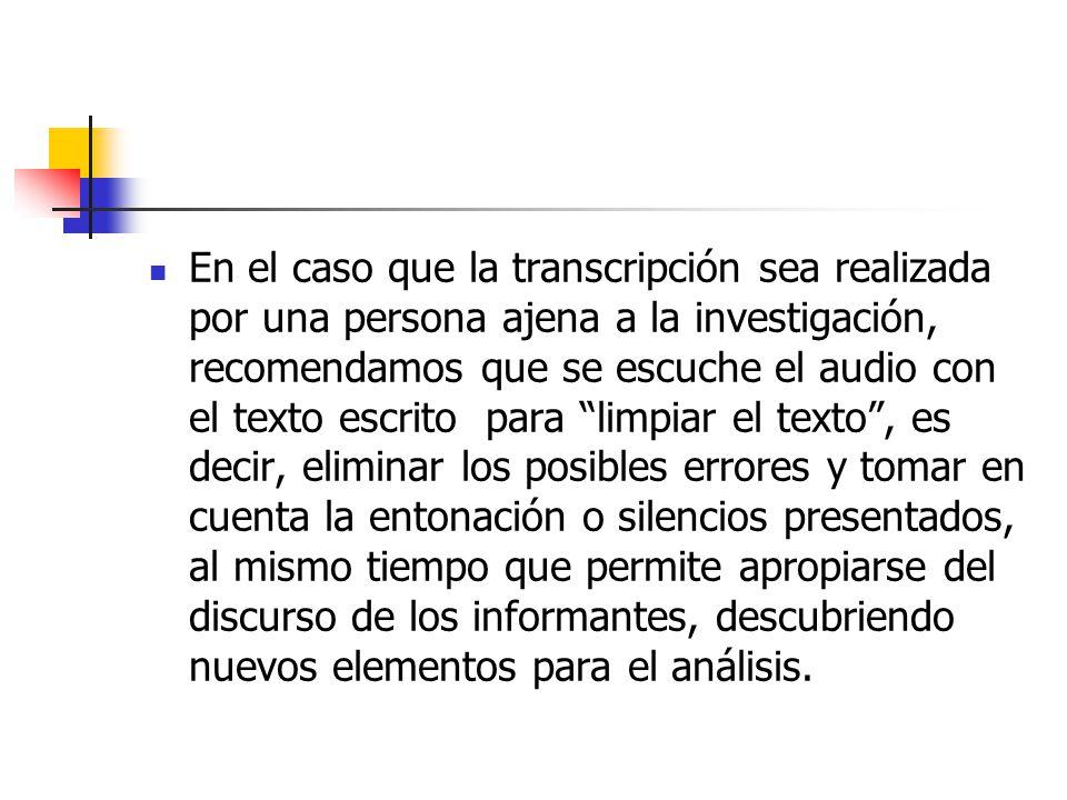 En el caso que la transcripción sea realizada por una persona ajena a la investigación, recomendamos que se escuche el audio con el texto escrito para limpiar el texto , es decir, eliminar los posibles errores y tomar en cuenta la entonación o silencios presentados, al mismo tiempo que permite apropiarse del discurso de los informantes, descubriendo nuevos elementos para el análisis.