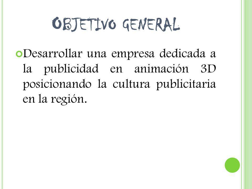 Objetivo general Desarrollar una empresa dedicada a la publicidad en animación 3D posicionando la cultura publicitaria en la región.
