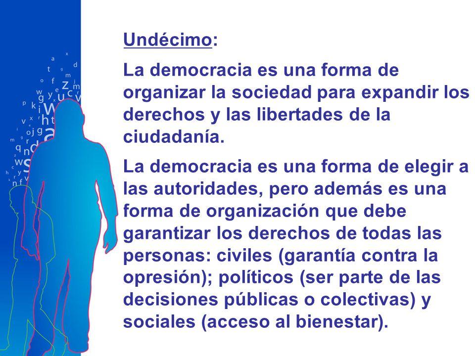 Undécimo: La democracia es una forma de organizar la sociedad para expandir los derechos y las libertades de la ciudadanía.