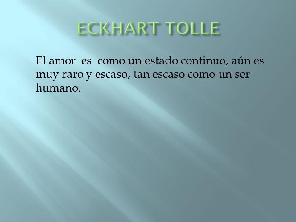 ECKHART TOLLE El amor es como un estado continuo, aún es muy raro y escaso, tan escaso como un ser humano.