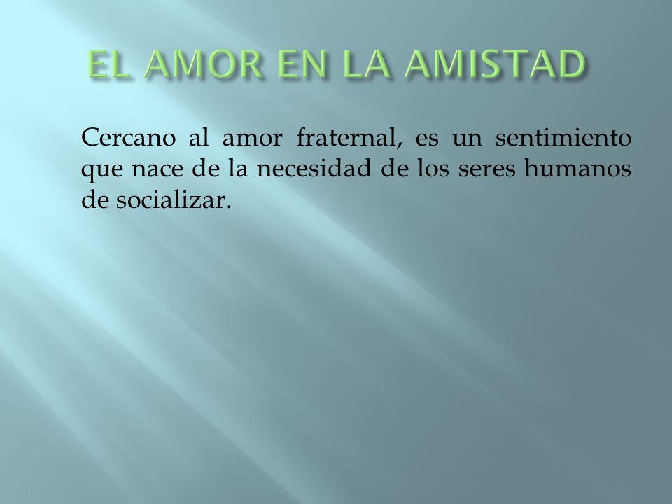 EL AMOR EN LA AMISTAD Cercano al amor fraternal, es un sentimiento que nace de la necesidad de los seres humanos de socializar.