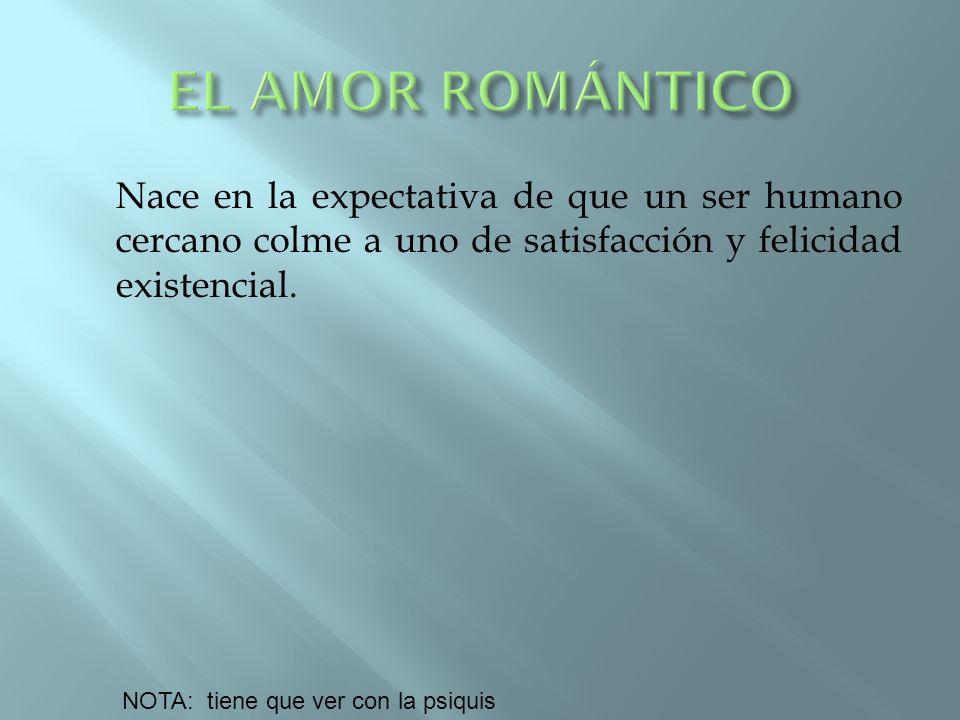 EL AMOR ROMÁNTICO Nace en la expectativa de que un ser humano cercano colme a uno de satisfacción y felicidad existencial.