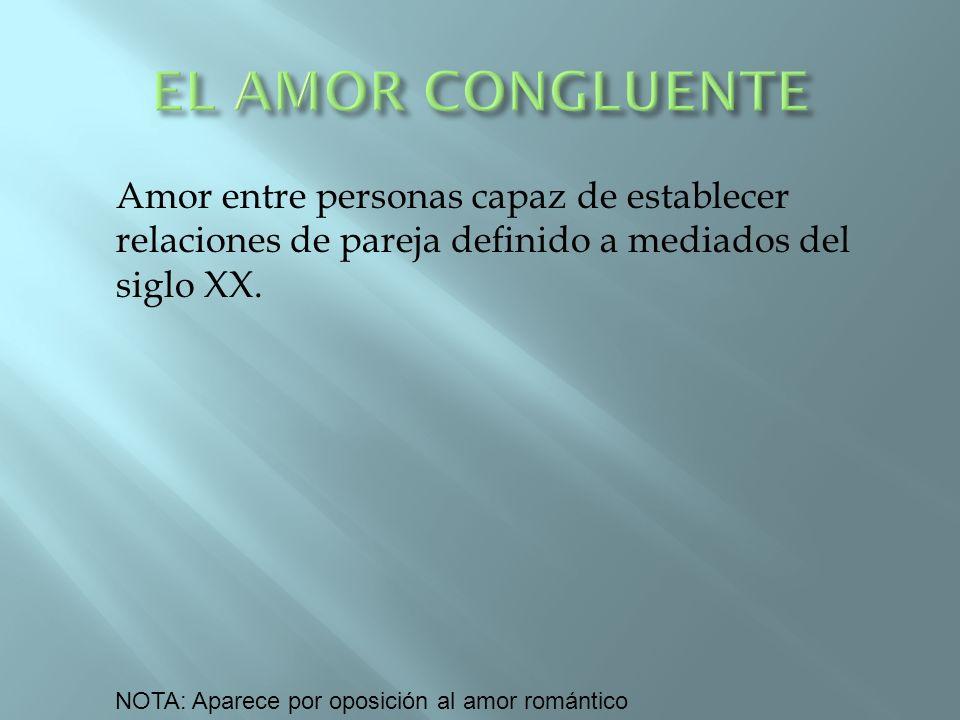 EL AMOR CONGLUENTE Amor entre personas capaz de establecer relaciones de pareja definido a mediados del siglo XX.