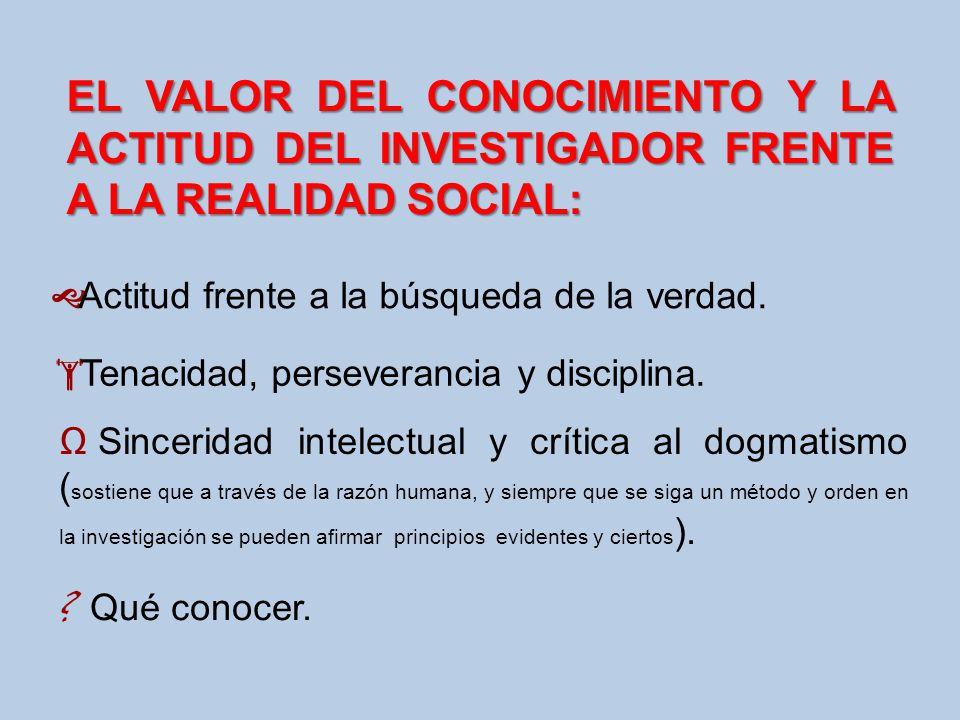 EL VALOR DEL CONOCIMIENTO Y LA ACTITUD DEL INVESTIGADOR FRENTE A LA REALIDAD SOCIAL: