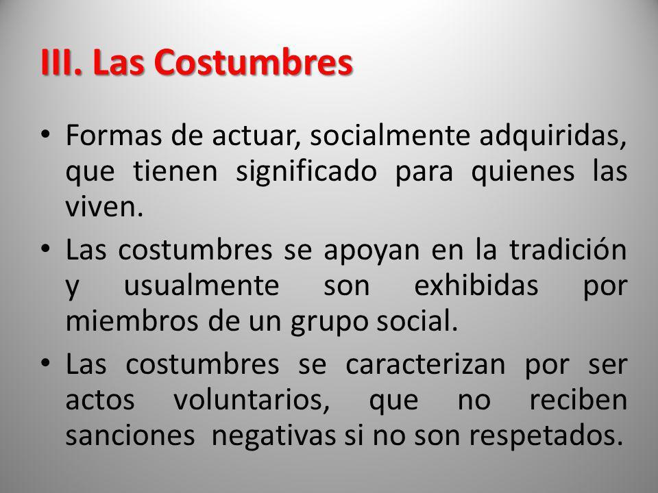 III. Las Costumbres Formas de actuar, socialmente adquiridas, que tienen significado para quienes las viven.