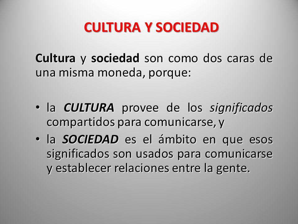 CULTURA Y SOCIEDAD Cultura y sociedad son como dos caras de una misma moneda, porque: