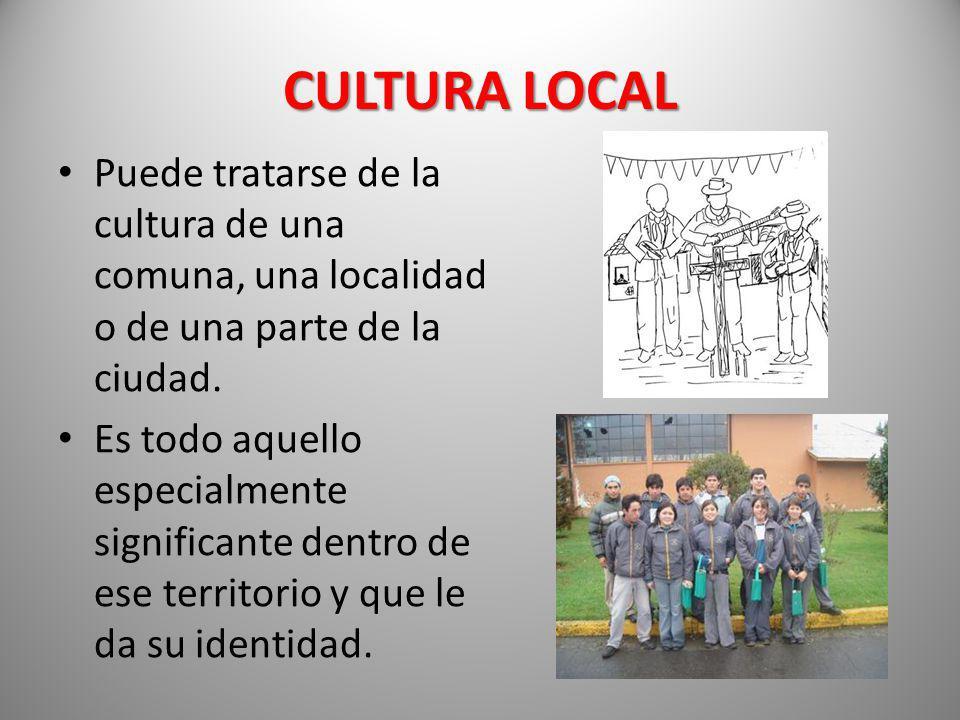 CULTURA LOCAL Puede tratarse de la cultura de una comuna, una localidad o de una parte de la ciudad.
