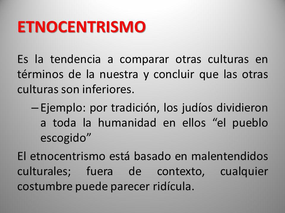 ETNOCENTRISMO Es la tendencia a comparar otras culturas en términos de la nuestra y concluir que las otras culturas son inferiores.