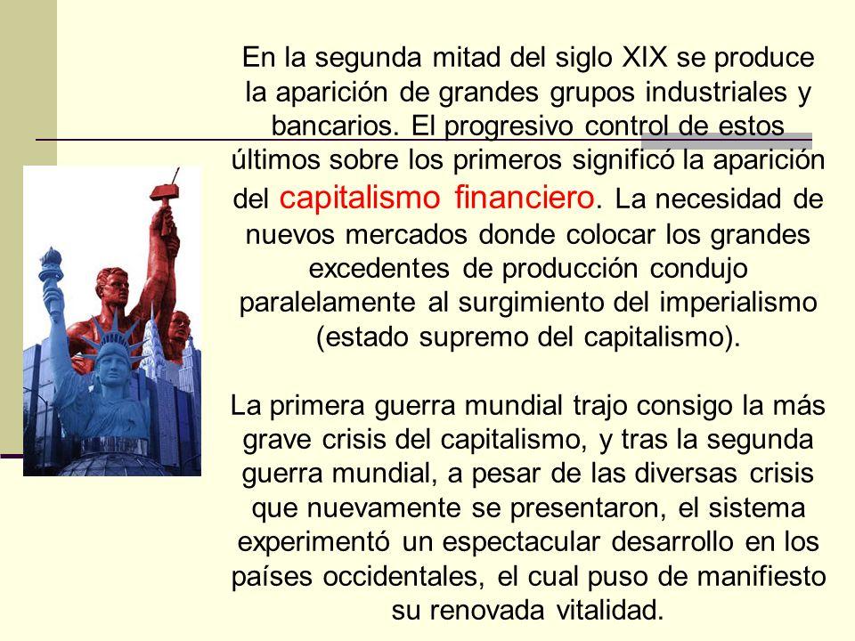 En la segunda mitad del siglo XIX se produce la aparición de grandes grupos industriales y bancarios. El progresivo control de estos últimos sobre los primeros significó la aparición del capitalismo financiero. La necesidad de nuevos mercados donde colocar los grandes excedentes de producción condujo paralelamente al surgimiento del imperialismo (estado supremo del capitalismo).