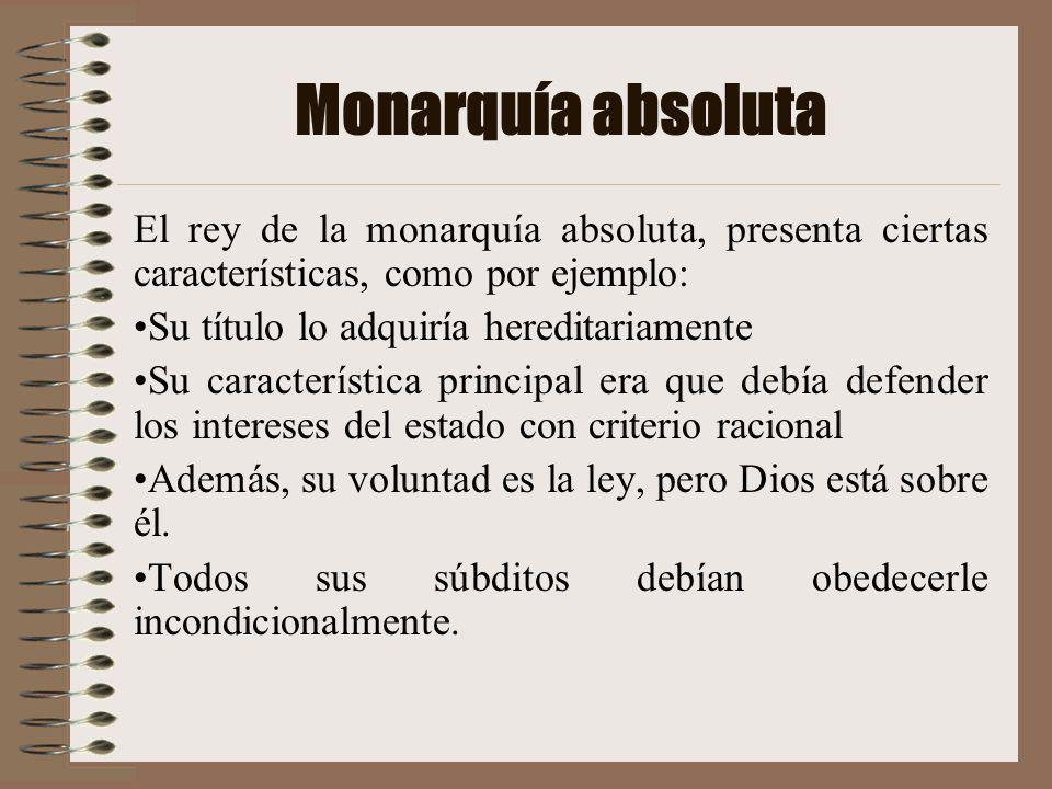 Monarquía absoluta El rey de la monarquía absoluta, presenta ciertas características, como por ejemplo: