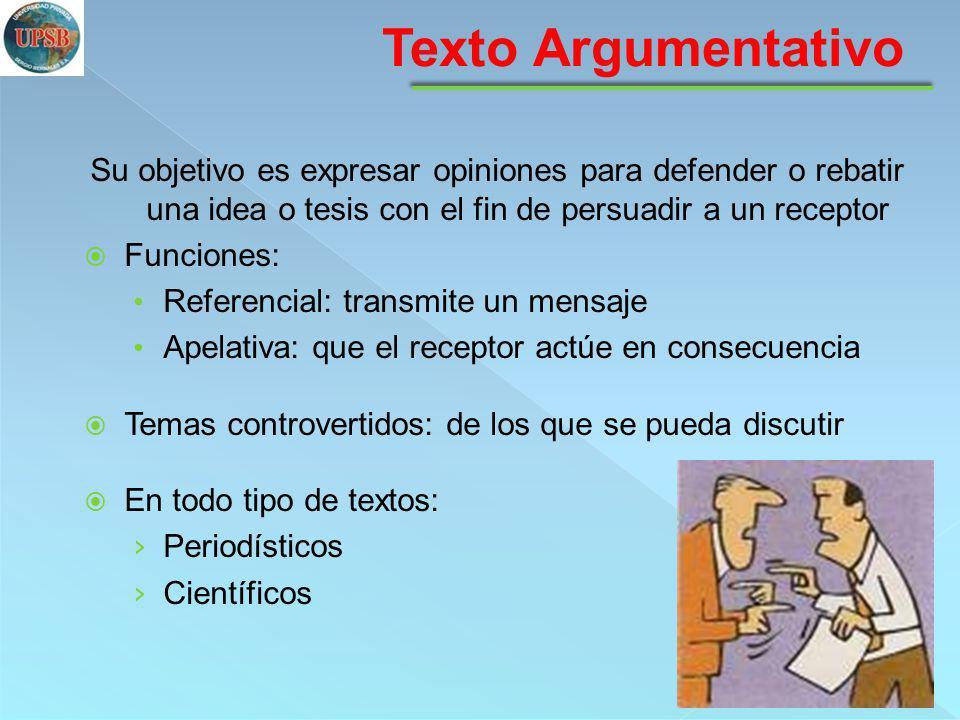 Texto Argumentativo Su objetivo es expresar opiniones para defender o rebatir una idea o tesis con el fin de persuadir a un receptor.