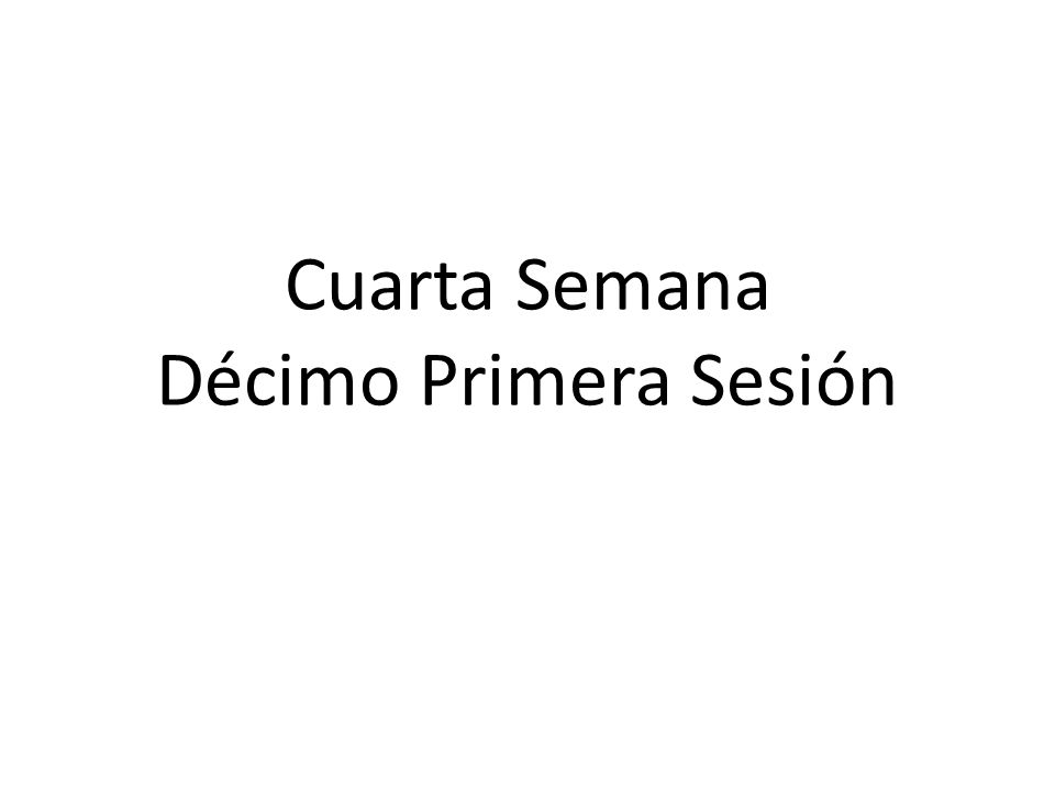 Cuarta Semana Décimo Primera Sesión