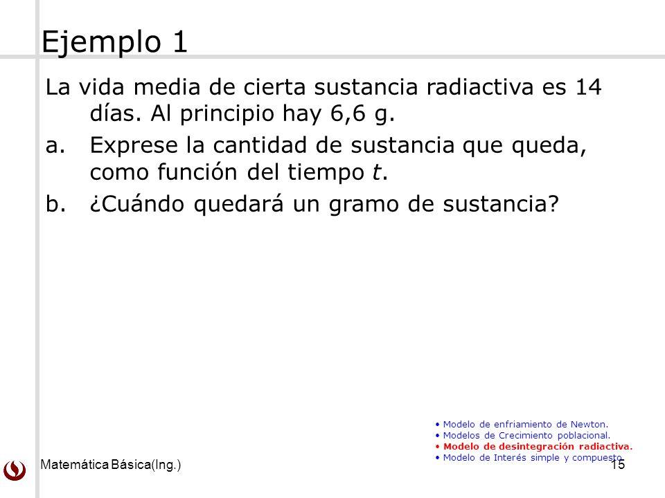 Ejemplo 1 La vida media de cierta sustancia radiactiva es 14 días. Al principio hay 6,6 g.