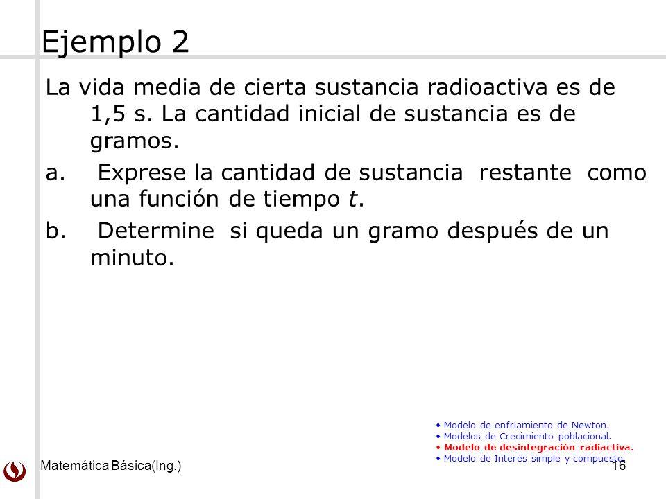 Ejemplo 2 La vida media de cierta sustancia radioactiva es de 1,5 s. La cantidad inicial de sustancia es de gramos.