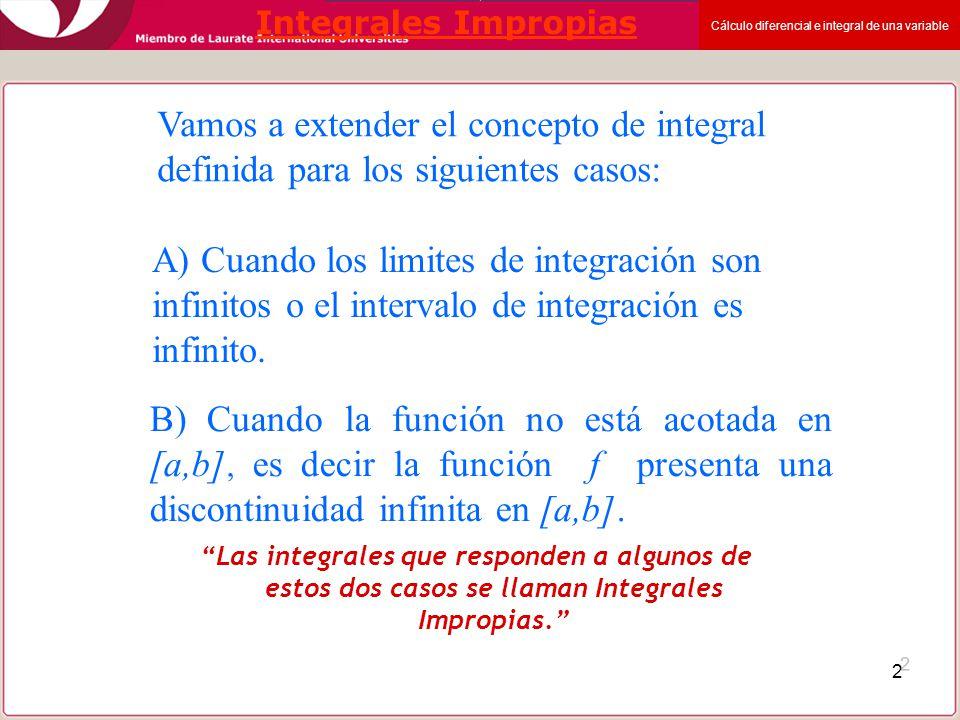Integrales Impropias Vamos a extender el concepto de integral definida para los siguientes casos: