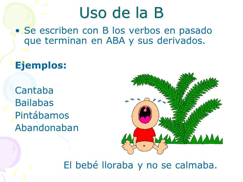 Uso de la B Se escriben con B los verbos en pasado que terminan en ABA y sus derivados. Ejemplos: Cantaba.