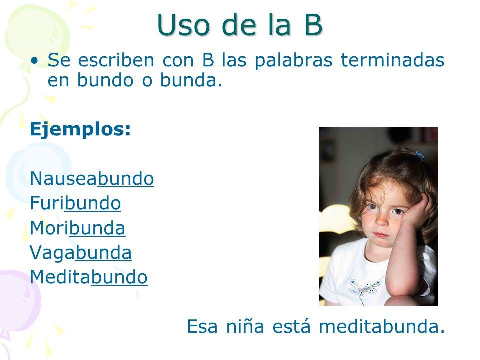 Uso de la B Se escriben con B las palabras terminadas en bundo o bunda. Ejemplos: Nauseabundo. Furibundo.