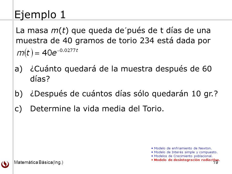 Ejemplo 1 La masa m(t) que queda de´pués de t días de una muestra de 40 gramos de torio 234 está dada por.