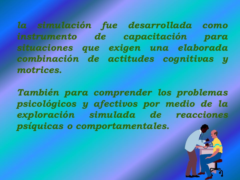la simulación fue desarrollada como instrumento de capacitación para situaciones que exigen una elaborada combinación de actitudes cognitivas y motrices.