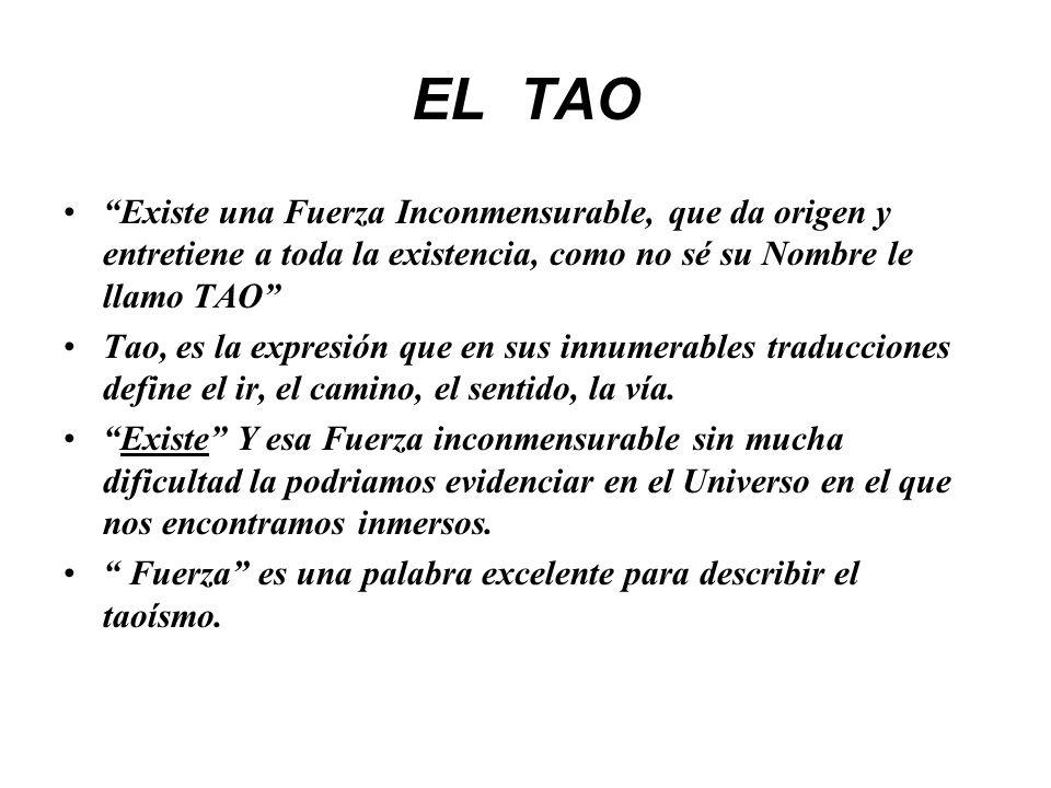 EL TAO Existe una Fuerza Inconmensurable, que da origen y entretiene a toda la existencia, como no sé su Nombre le llamo TAO