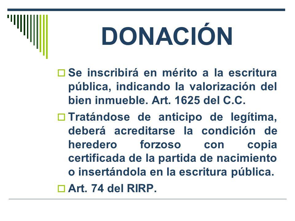 DONACIÓN Se inscribirá en mérito a la escritura pública, indicando la valorización del bien inmueble. Art. 1625 del C.C.