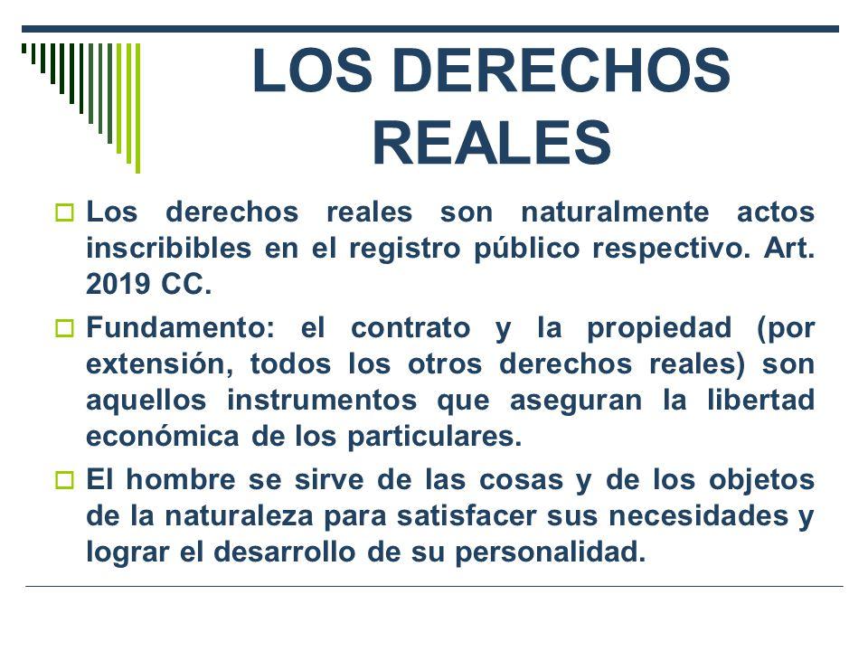 LOS DERECHOS REALES Los derechos reales son naturalmente actos inscribibles en el registro público respectivo. Art. 2019 CC.