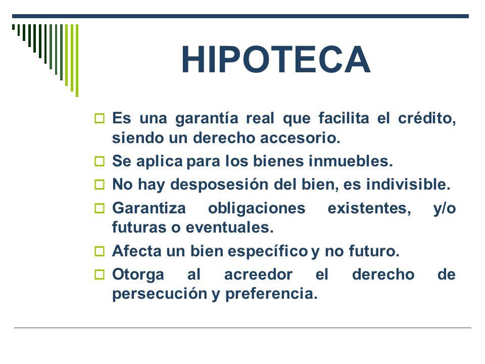 HIPOTECA Es una garantía real que facilita el crédito, siendo un derecho accesorio. Se aplica para los bienes inmuebles.