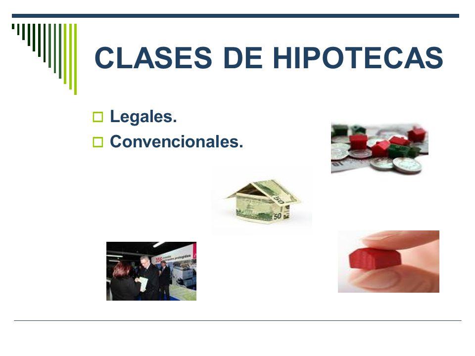 CLASES DE HIPOTECAS Legales. Convencionales.