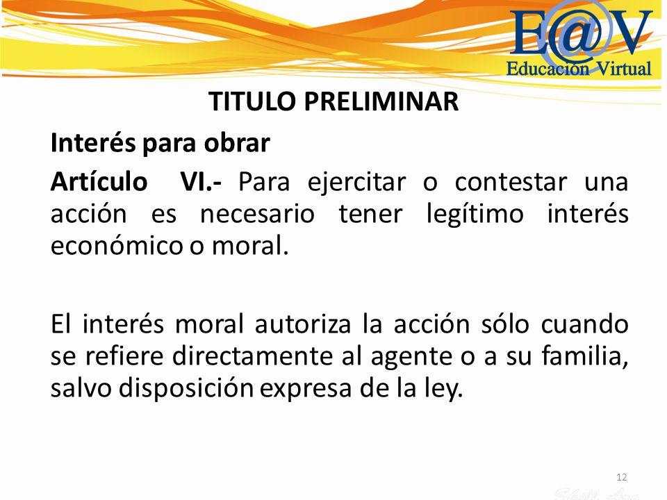 TITULO PRELIMINAR Interés para obrar. Artículo VI.- Para ejercitar o contestar una acción es necesario tener legítimo interés económico o moral.