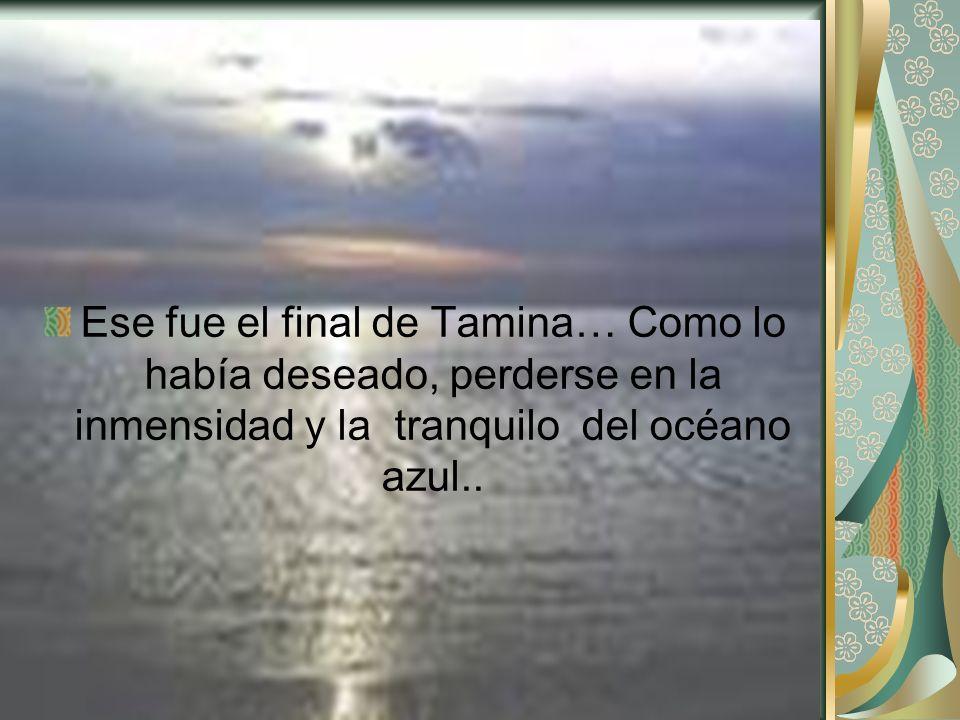 Ese fue el final de Tamina… Como lo había deseado, perderse en la inmensidad y la tranquilo del océano azul..