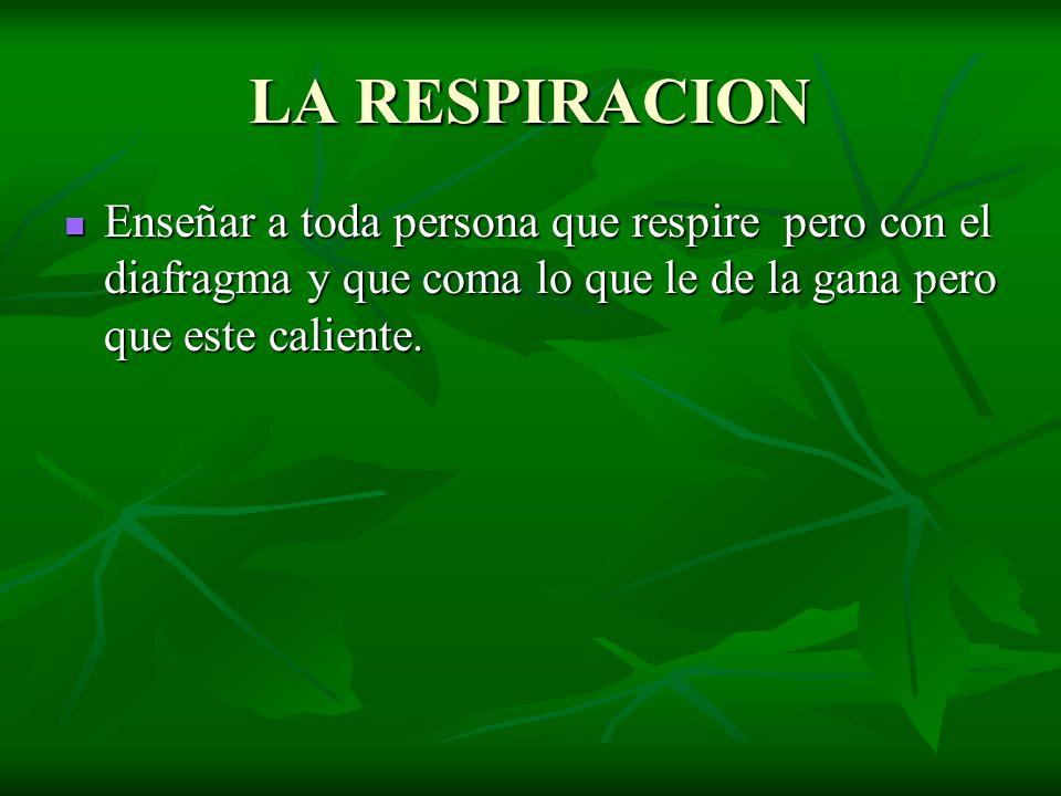 LA RESPIRACION Enseñar a toda persona que respire pero con el diafragma y que coma lo que le de la gana pero que este caliente.