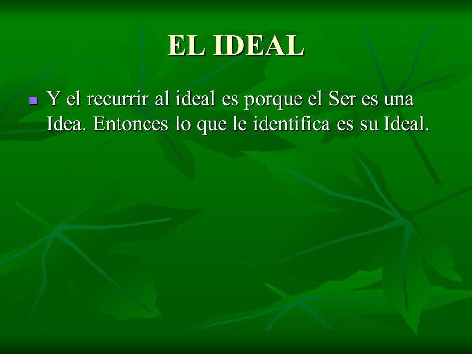 EL IDEAL Y el recurrir al ideal es porque el Ser es una Idea.