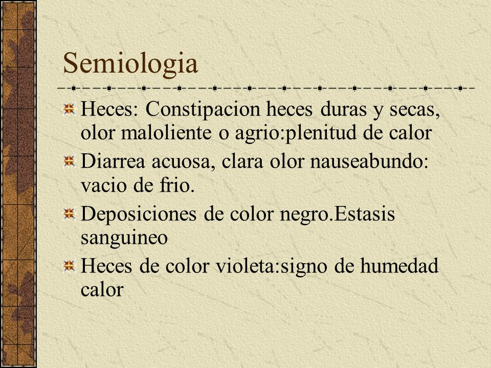 Semiologia Heces: Constipacion heces duras y secas, olor maloliente o agrio:plenitud de calor.