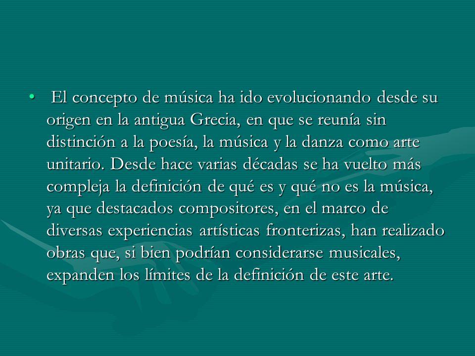 El concepto de música ha ido evolucionando desde su origen en la antigua Grecia, en que se reunía sin distinción a la poesía, la música y la danza como arte unitario.