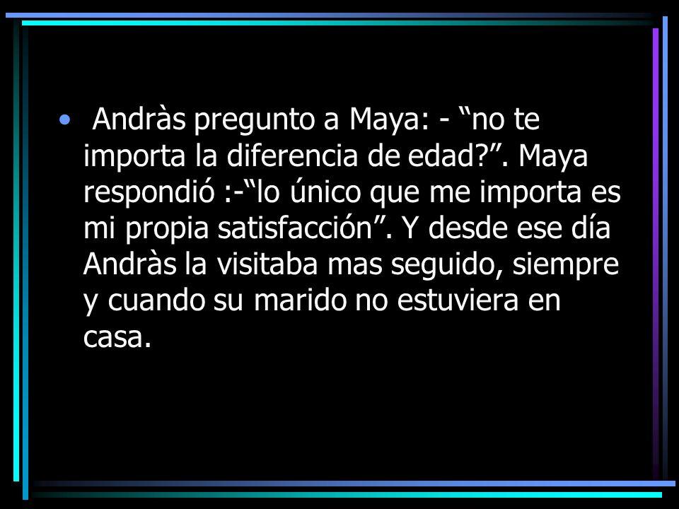 Andràs pregunto a Maya: - no te importa la diferencia de edad.