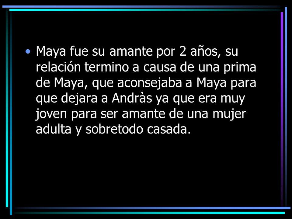 Maya fue su amante por 2 años, su relación termino a causa de una prima de Maya, que aconsejaba a Maya para que dejara a Andràs ya que era muy joven para ser amante de una mujer adulta y sobretodo casada.