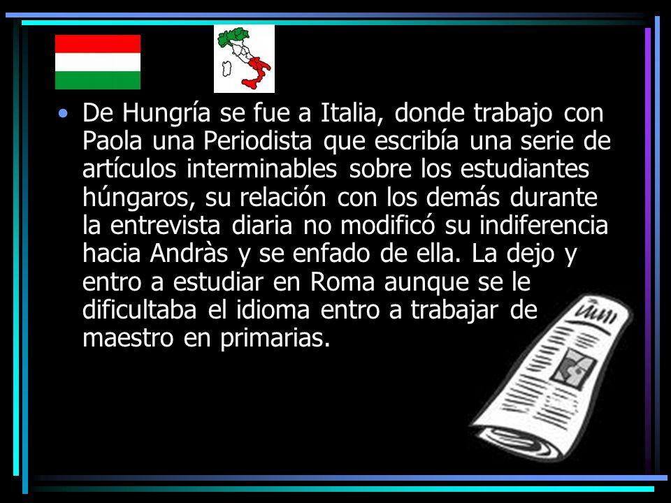 De Hungría se fue a Italia, donde trabajo con Paola una Periodista que escribía una serie de artículos interminables sobre los estudiantes húngaros, su relación con los demás durante la entrevista diaria no modificó su indiferencia hacia Andràs y se enfado de ella.