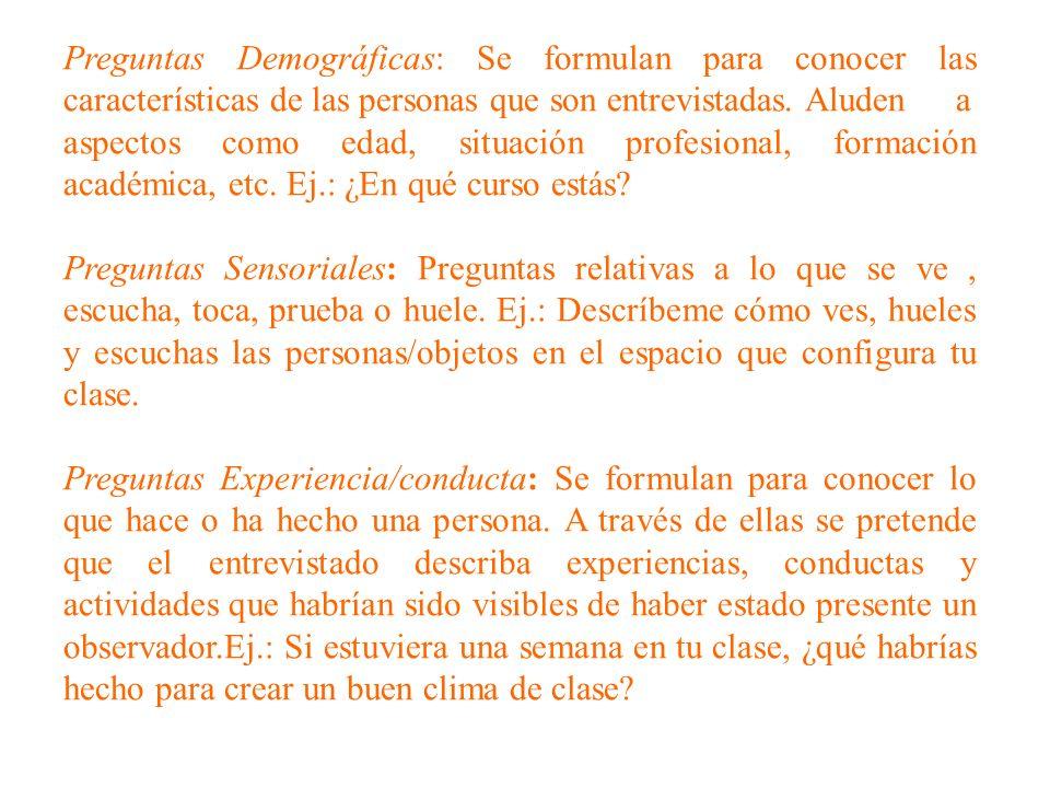 Preguntas Demográficas: Se formulan para conocer las características de las personas que son entrevistadas. Aluden a aspectos como edad, situación profesional, formación académica, etc. Ej.: ¿En qué curso estás
