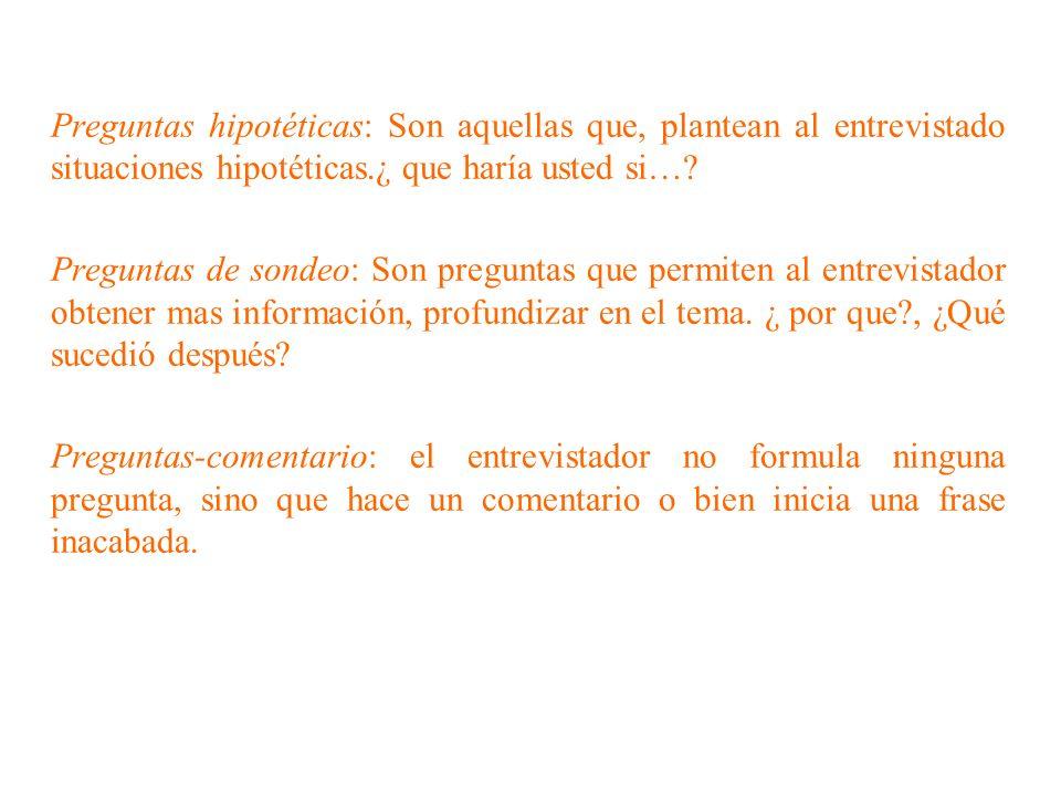 Preguntas hipotéticas: Son aquellas que, plantean al entrevistado situaciones hipotéticas.¿ que haría usted si…