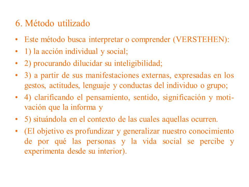 6. Método utilizado Este método busca interpretar o comprender (VERSTEHEN): 1) la acción individual y social;