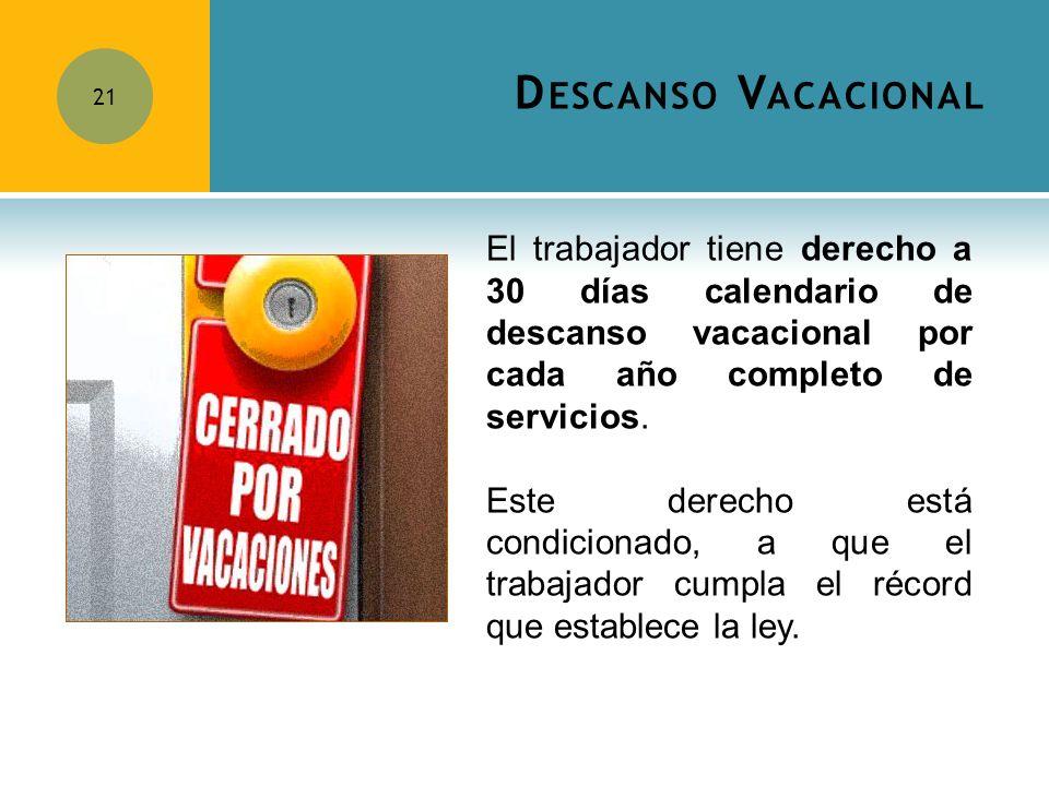 Descanso Vacacional El trabajador tiene derecho a 30 días calendario de descanso vacacional por cada año completo de servicios.